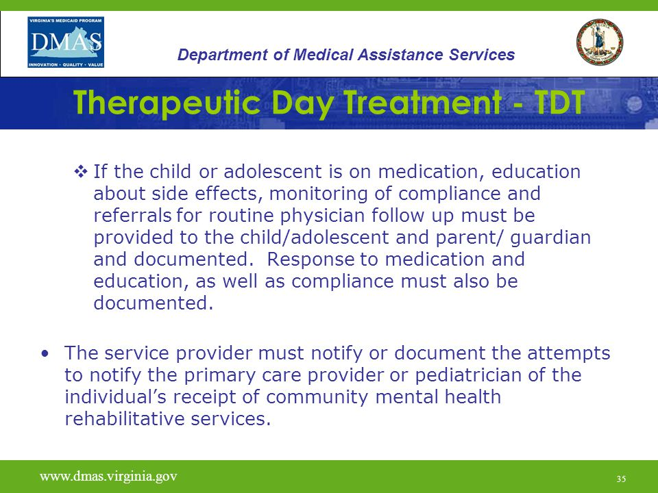 36 Therapeutic Day Treatment - TDT www.vita.virginia.gov www.dmas.virginia.gov 36 Department of Medical Assistance Services A daily log of services provided is documented.
