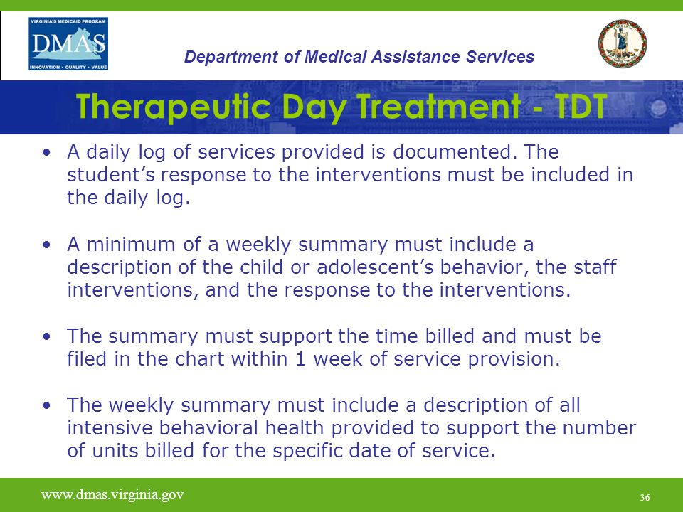 37 Therapeutic Day Treatment - TDT www.vita.virginia.gov www.dmas.virginia.gov 37 Department of Medical Assistance Services If there is a lapse in service for more than two weeks, the reason for the lapse and the rationale for the continued need for the service must be documented.