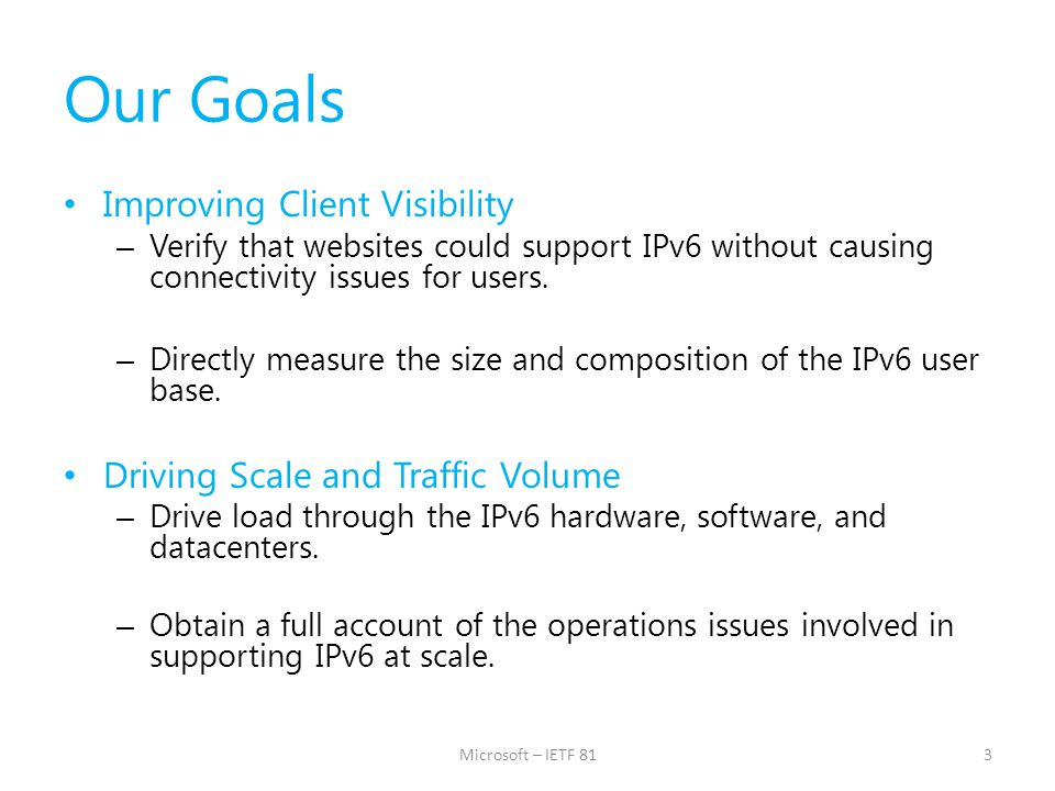 Our Goals Improving Client Visibility – Verify that websites could support IPv6 without causing connectivity issues for users. – Directly measure the
