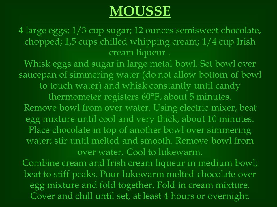 MOUSSE 4 large eggs; 1/3 cup sugar; 12 ounces semisweet chocolate, chopped; 1,5 cups chilled whipping cream; 1/4 cup Irish cream liqueur.