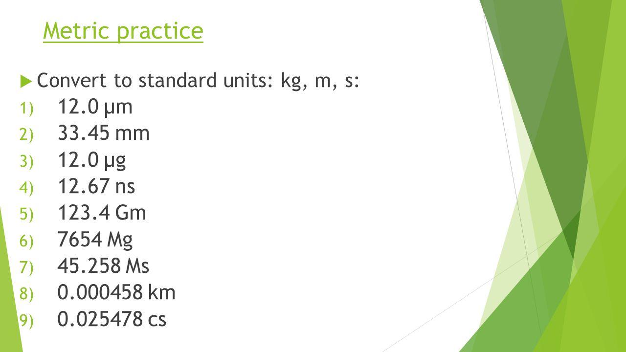 Metric practice  Convert to standard units: kg, m, s: 1) 12.0 µm 2) 33.45 mm 3) 12.0 µg 4) 12.67 ns 5) 123.4 Gm 6) 7654 Mg 7) 45.258 Ms 8) 0.000458 km 9) 0.025478 cs