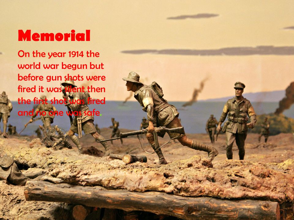 Memorial On the year 1914 the world war begun but before gun shots were fired it was silent then the first shot was fired and no one was safe.