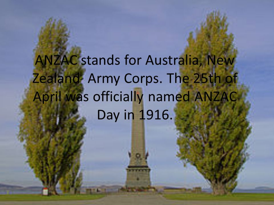 ANZAC stands for Australia, New Zealand Army Corps.