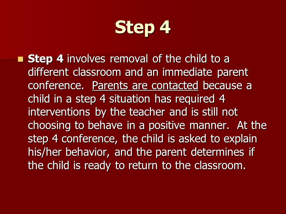 Step 4 Step 4 involves removal of the child to a different classroom and an immediate parent conference. Parents are contacted because a child in a st