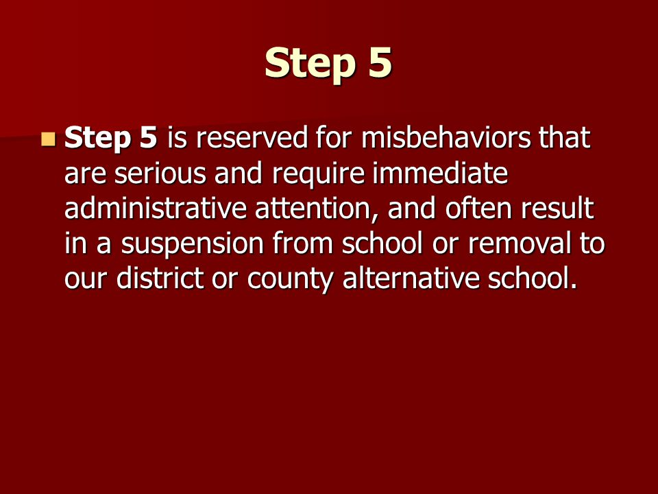 Step 5 Step 5 is reserved for misbehaviors that are serious and require immediate administrative attention, and often result in a suspension from scho