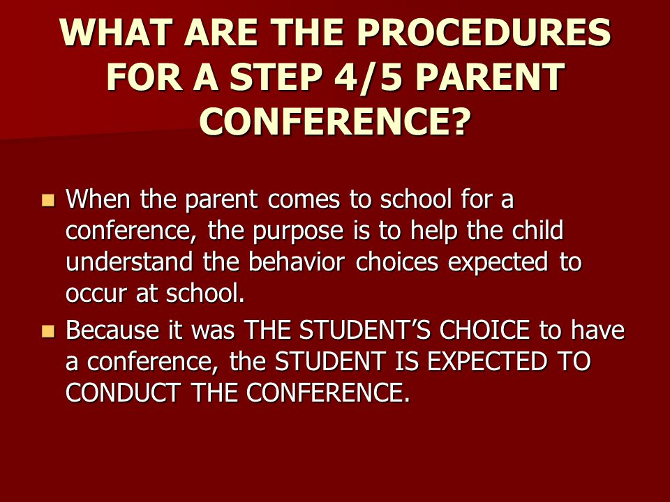 WHAT ARE THE PROCEDURES FOR A STEP 4/5 PARENT CONFERENCE? When the parent comes to school for a conference, the purpose is to help the child understan