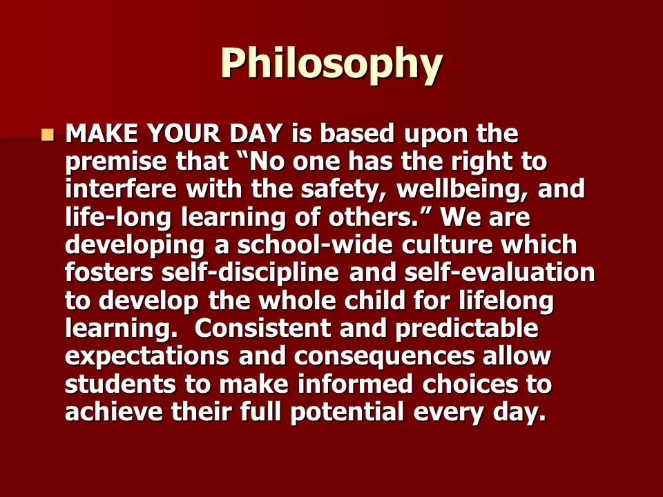 Philosophy MAKE YOUR DAY is based upon the premise that No one has the right to interfere with the safety, wellbeing, and life-long learning of others. We are developing a school-wide culture which fosters self-discipline and self-evaluation to develop the whole child for lifelong learning.