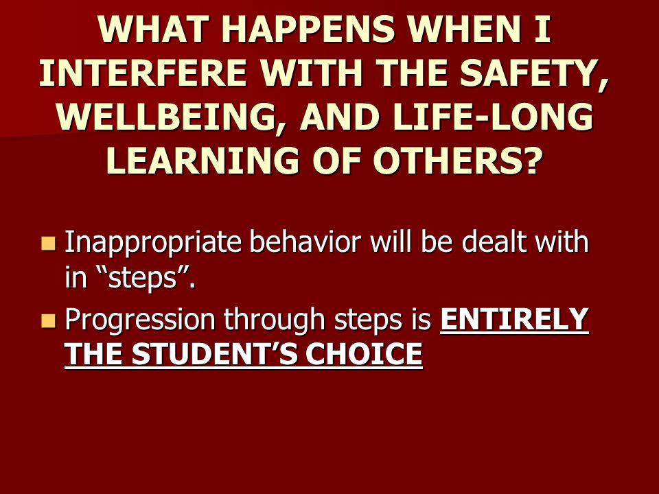 "WHAT HAPPENS WHEN I INTERFERE WITH THE SAFETY, WELLBEING, AND LIFE-LONG LEARNING OF OTHERS? Inappropriate behavior will be dealt with in ""steps"". Inap"
