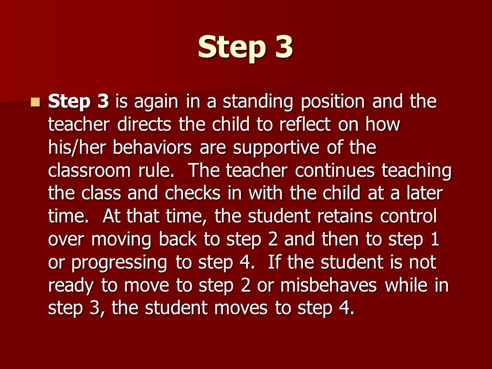 Step 3 Step 3 is again in a standing position and the teacher directs the child to reflect on how his/her behaviors are supportive of the classroom ru