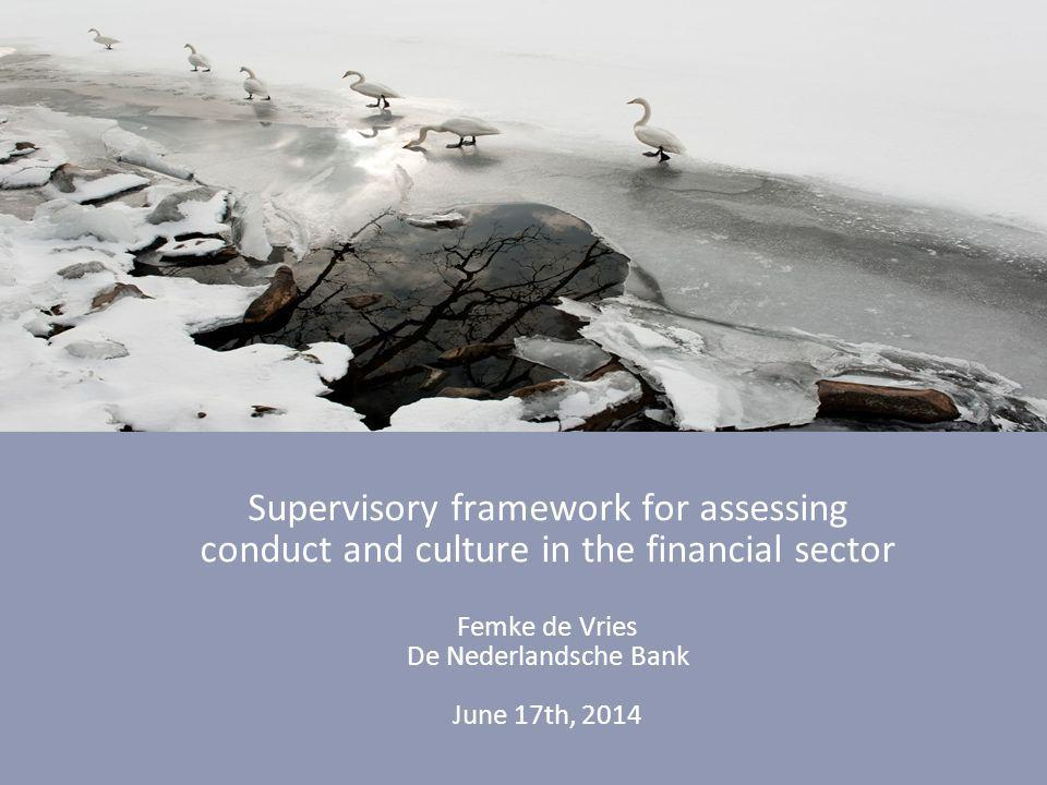 Supervisory framework for assessing conduct and culture in the financial sector Femke de Vries De Nederlandsche Bank June 17th, 2014