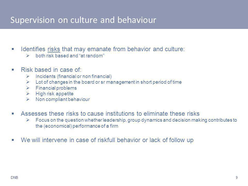9 DNB Supervision on culture and behaviour  Het toezicht van DNB is gericht op het identificeren en voorkomen van risico's die kunnen voortvloeien uit cultuur en gedrag.