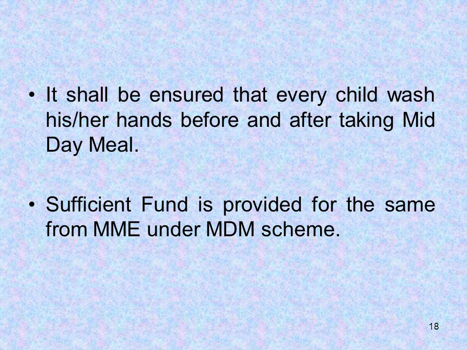 It shall be ensured that every child wash his/her hands before and after taking Mid Day Meal.