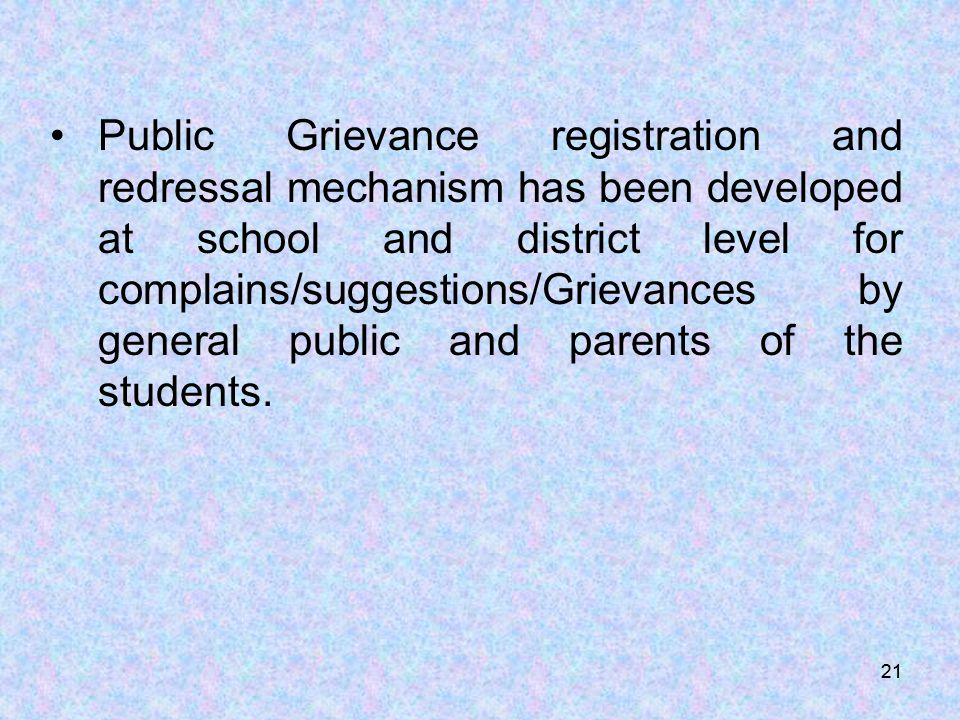 21 Public Grievance registration and redressal mechanism has been developed at school and district level for complains/suggestions/Grievances by general public and parents of the students.