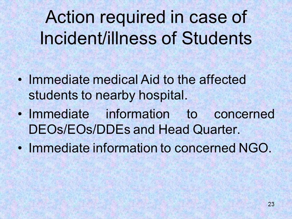Action required in case of Incident/illness of Students Immediate medical Aid to the affected students to nearby hospital.