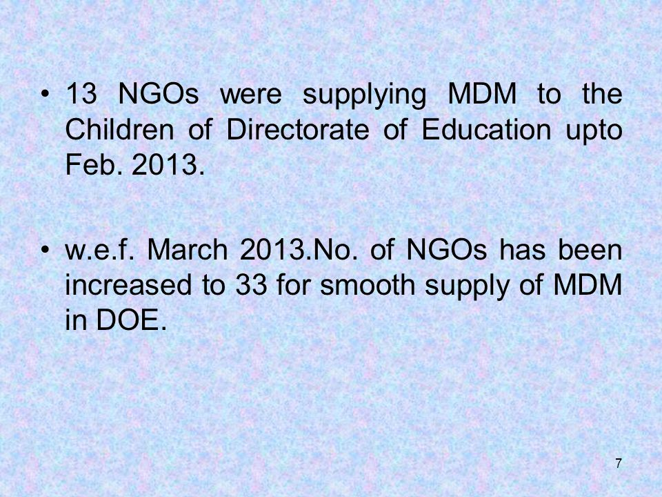 13 NGOs were supplying MDM to the Children of Directorate of Education upto Feb. 2013. w.e.f. March 2013.No. of NGOs has been increased to 33 for smoo