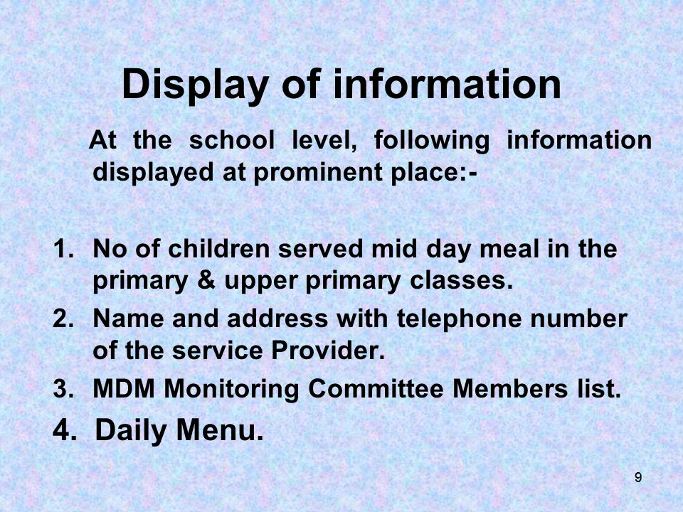 99 Display of information At the school level, following information displayed at prominent place:- 1.No of children served mid day meal in the primar