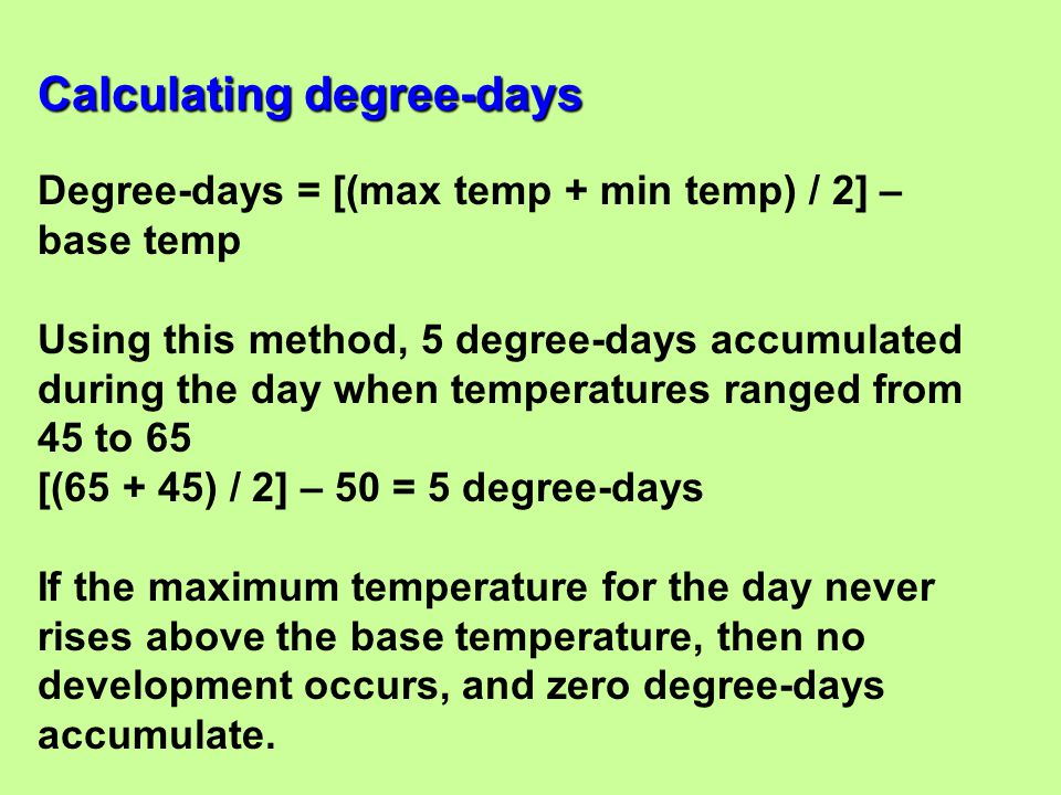 Degree-days = [(max temp + min temp) / 2] – base temp Using this method, 5 degree-days accumulated during the day when temperatures ranged from 45 to