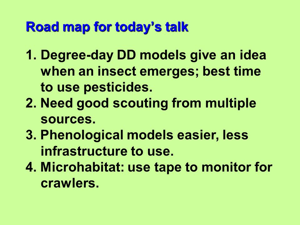 1.Degree-day DD models give an idea when an insect emerges; best time to use pesticides. 2. Need good scouting from multiple sources. 3. Phenological