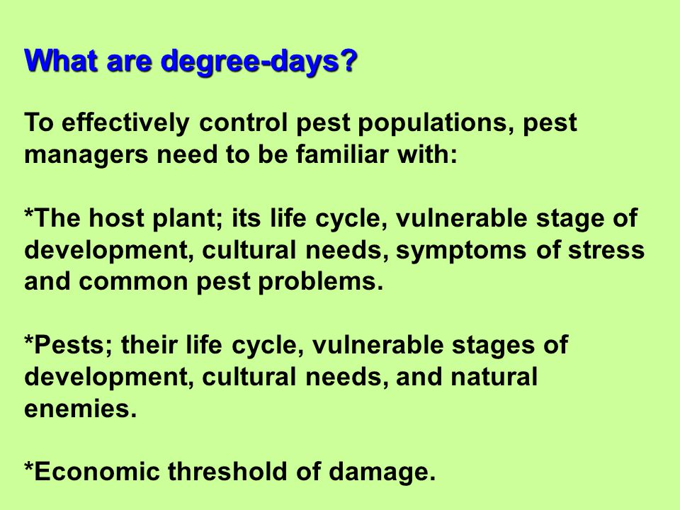 To effectively control pest populations, pest managers need to be familiar with: *The host plant; its life cycle, vulnerable stage of development, cul