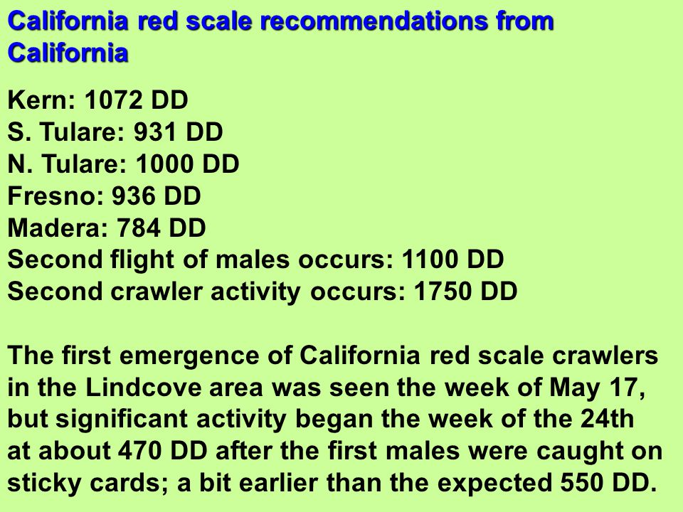 Kern: 1072 DD S. Tulare: 931 DD N. Tulare: 1000 DD Fresno: 936 DD Madera: 784 DD Second flight of males occurs: 1100 DD Second crawler activity occurs