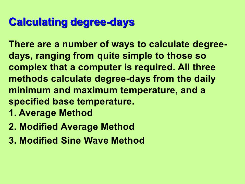 There are a number of ways to calculate degree- days, ranging from quite simple to those so complex that a computer is required. All three methods cal