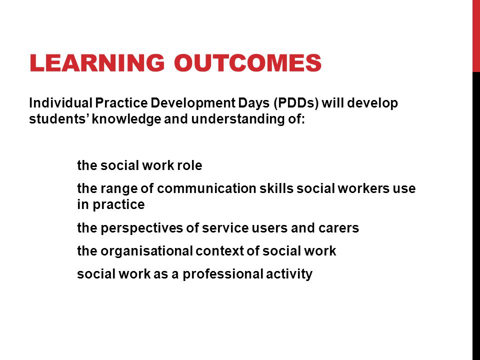 LEARNING OUTCOMES Individual Practice Development Days (PDDs) will develop students' knowledge and understanding of: the social work role the range of communication skills social workers use in practice the perspectives of service users and carers the organisational context of social work social work as a professional activity