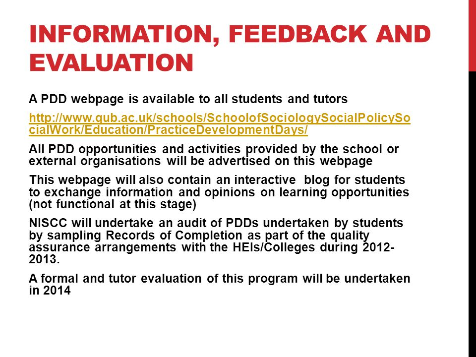 INFORMATION, FEEDBACK AND EVALUATION A PDD webpage is available to all students and tutors http://www.qub.ac.uk/schools/SchoolofSociologySocialPolicySo cialWork/Education/PracticeDevelopmentDays/ All PDD opportunities and activities provided by the school or external organisations will be advertised on this webpage This webpage will also contain an interactive blog for students to exchange information and opinions on learning opportunities (not functional at this stage) NISCC will undertake an audit of PDDs undertaken by students by sampling Records of Completion as part of the quality assurance arrangements with the HEIs/Colleges during 2012- 2013.