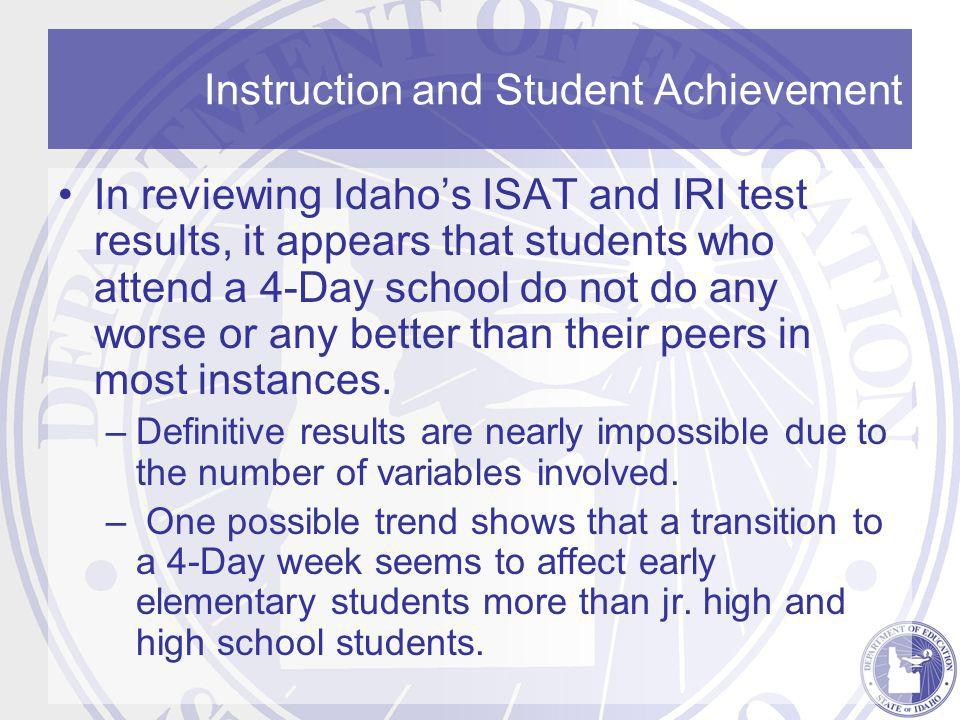 Instruction and Student Achievement In reviewing Idaho's ISAT and IRI test results, it appears that students who attend a 4-Day school do not do any worse or any better than their peers in most instances.