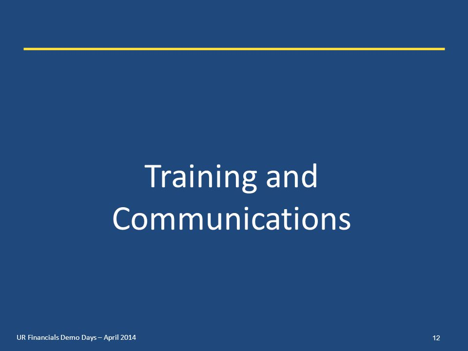 UR Financials Demo Days – April 2014 Training and Communications 12