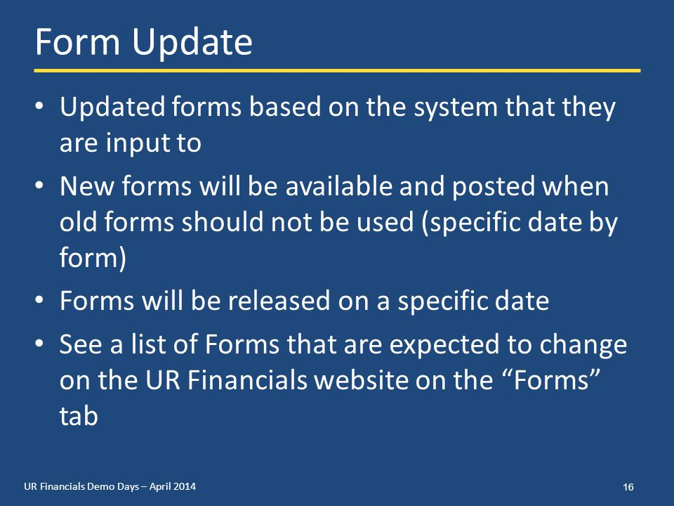 UR Financials Demo Days – April 2014 Form Update Updated forms based on the system that they are input to New forms will be available and posted when old forms should not be used (specific date by form) Forms will be released on a specific date See a list of Forms that are expected to change on the UR Financials website on the Forms tab 16
