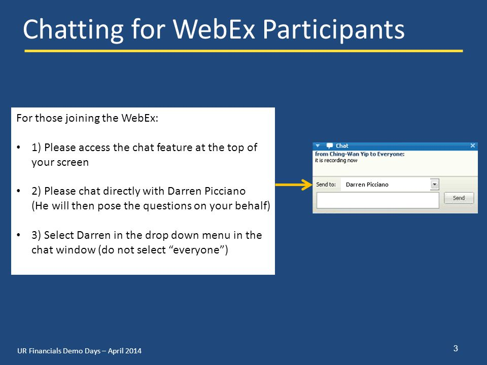 UR Financials Demo Days – April 2014 Chatting for WebEx Participants 3 For those joining the WebEx: 1) Please access the chat feature at the top of your screen 2) Please chat directly with Darren Picciano (He will then pose the questions on your behalf) 3) Select Darren in the drop down menu in the chat window (do not select everyone ) Darren Picciano