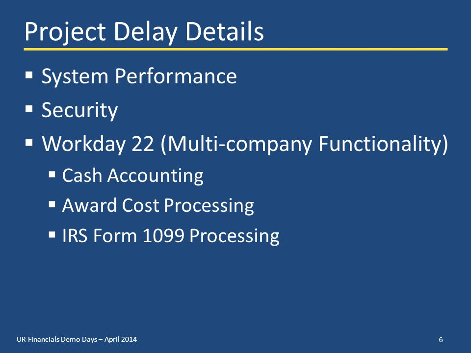 UR Financials Demo Days – April 2014 Project Delay Details  System Performance  Security  Workday 22 (Multi-company Functionality)  Cash Accounting  Award Cost Processing  IRS Form 1099 Processing 6