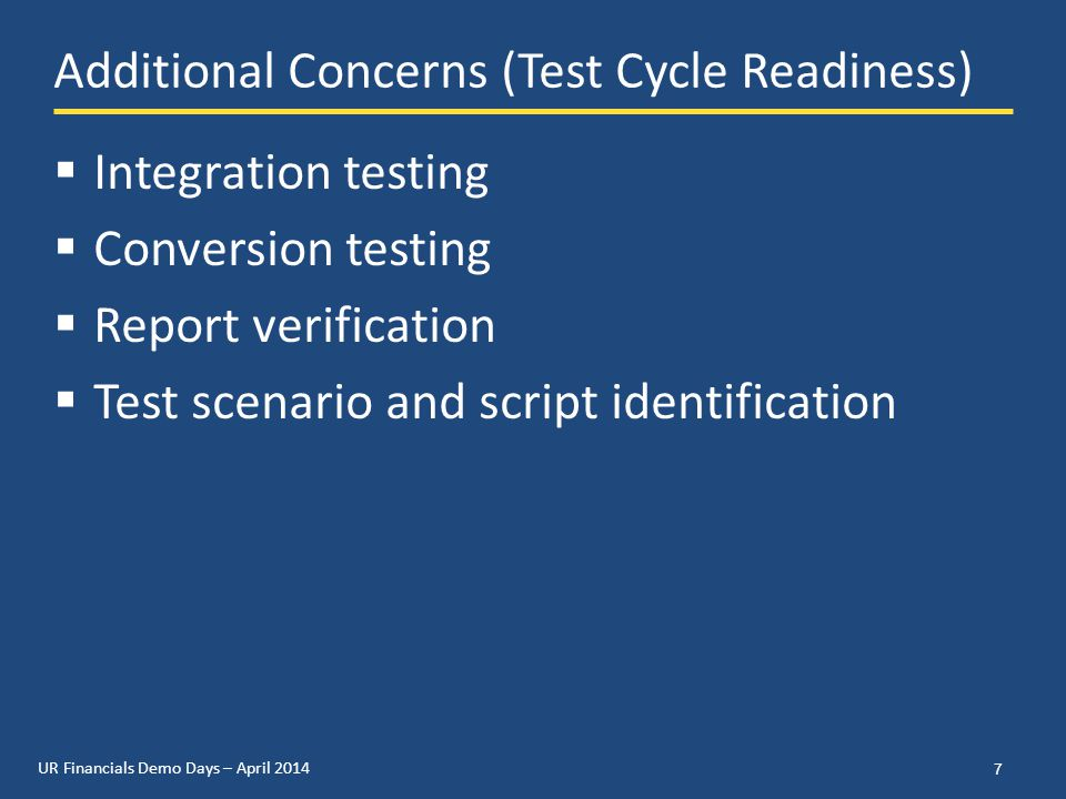 UR Financials Demo Days – April 2014 Additional Concerns (Test Cycle Readiness)  Integration testing  Conversion testing  Report verification  Test scenario and script identification 7