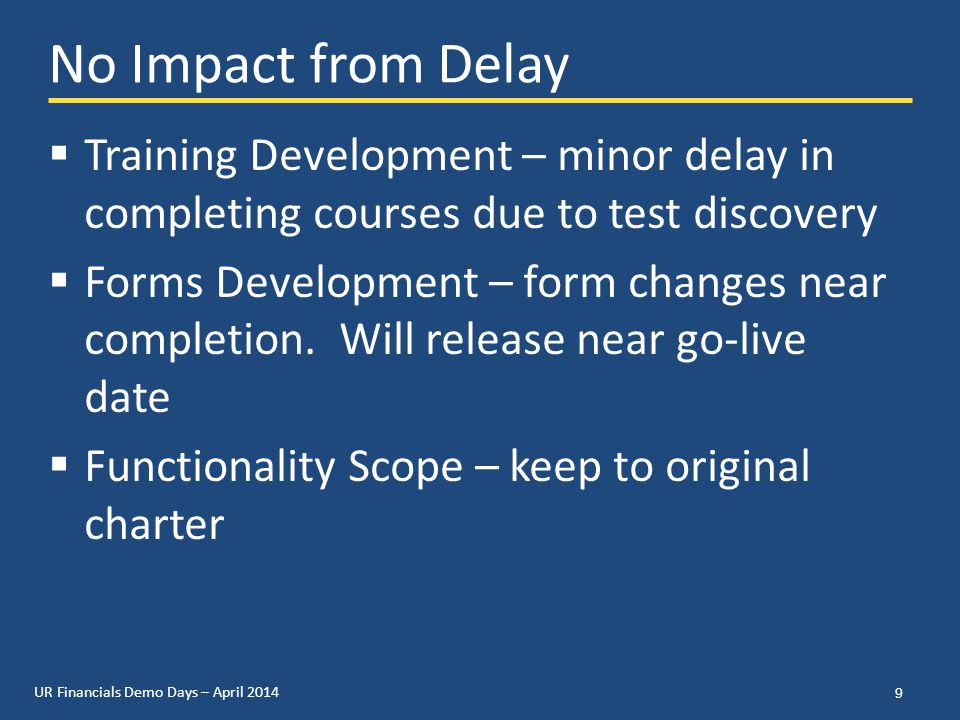 UR Financials Demo Days – April 2014 No Impact from Delay  Training Development – minor delay in completing courses due to test discovery  Forms Development – form changes near completion.