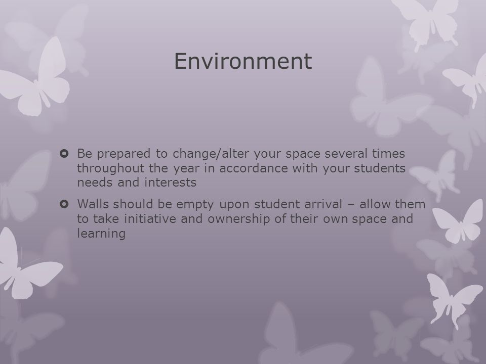 Environment  Be prepared to change/alter your space several times throughout the year in accordance with your students needs and interests  Walls sh