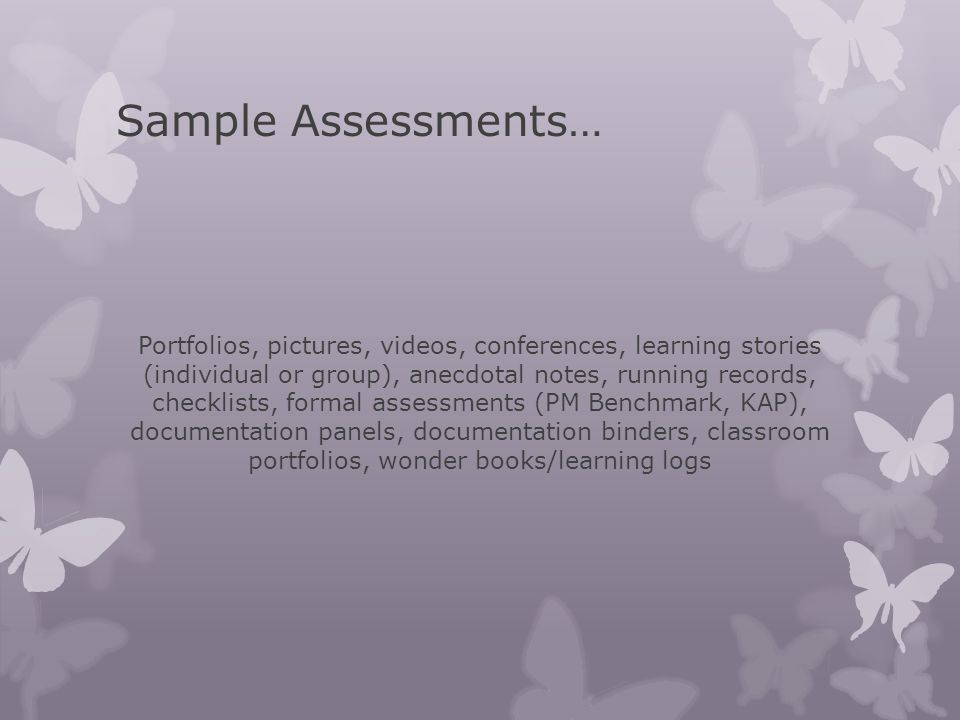 Sample Assessments… Portfolios, pictures, videos, conferences, learning stories (individual or group), anecdotal notes, running records, checklists, f
