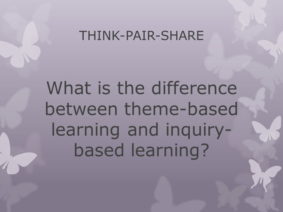 THINK-PAIR-SHARE What is the difference between theme-based learning and inquiry- based learning?