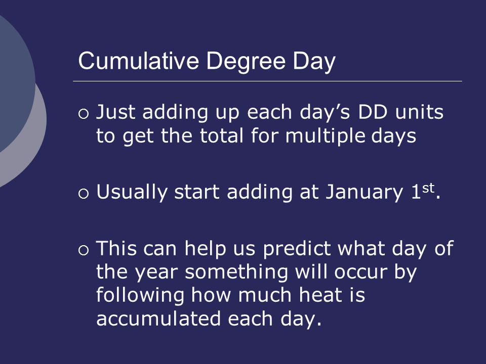 Cumulative Degree Day  Just adding up each day's DD units to get the total for multiple days  Usually start adding at January 1 st.
