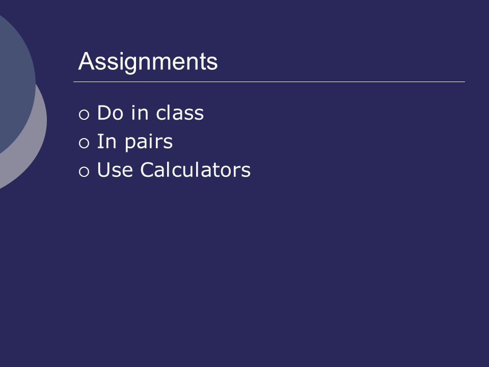 Assignments  Do in class  In pairs  Use Calculators