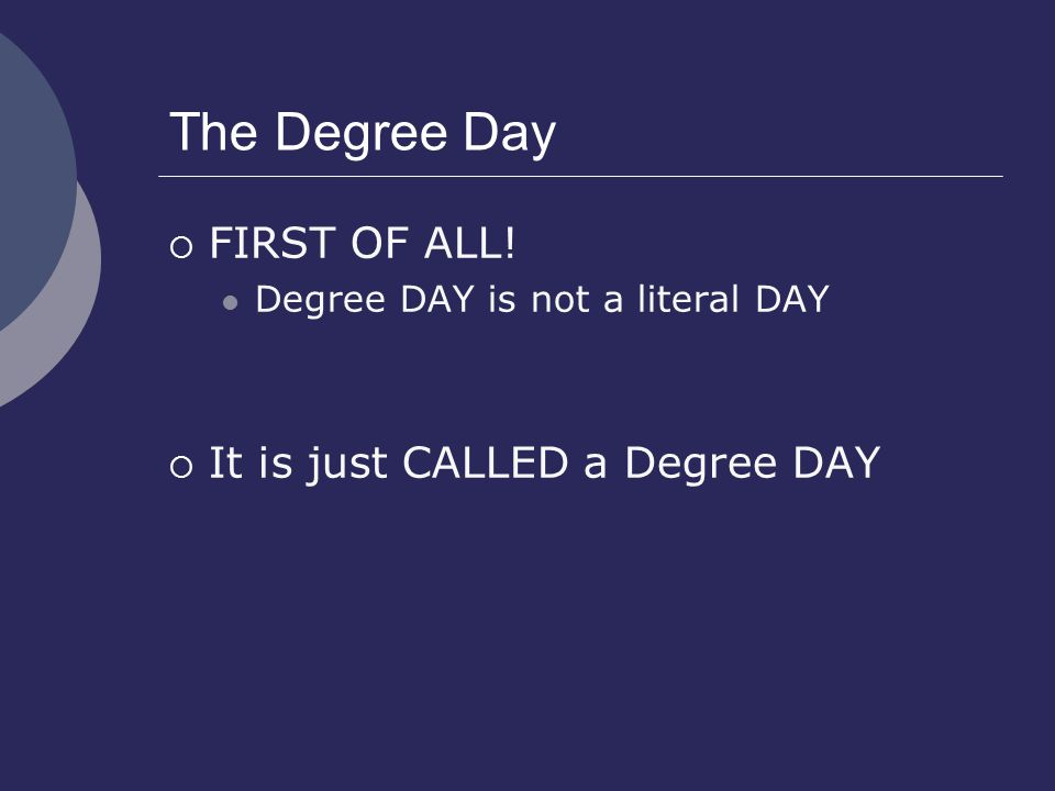 The Degree Day  FIRST OF ALL! Degree DAY is not a literal DAY  It is just CALLED a Degree DAY