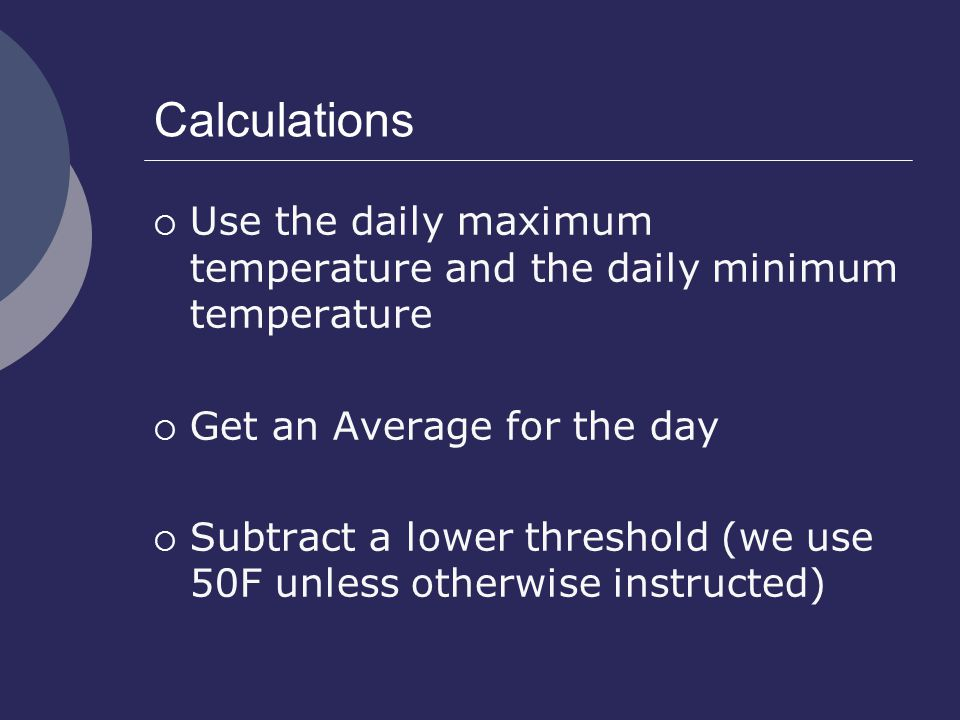 Calculations  Use the daily maximum temperature and the daily minimum temperature  Get an Average for the day  Subtract a lower threshold (we use 50F unless otherwise instructed)