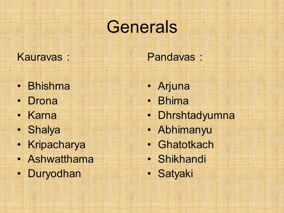 Generals Pandavas : Arjuna Bhima Dhrshtadyumna Abhimanyu Ghatotkach Shikhandi Satyaki Kauravas : Bhishma Drona Karna Shalya Kripacharya Ashwatthama Duryodhan