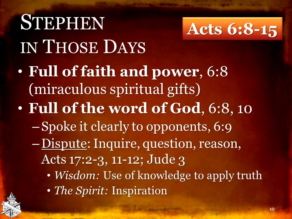 S TEPHEN IN T HOSE D AYS Full of faith and power, 6:8 (miraculous spiritual gifts) Full of faith and power, 6:8 (miraculous spiritual gifts) Full of the word of God, 6:8, 10 Full of the word of God, 6:8, 10 – Spoke it clearly to opponents, 6:9 – Dispute: Inquire, question, reason, Acts 17:2-3, 11-12; Jude 3 Wisdom: Use of knowledge to apply truth Wisdom: Use of knowledge to apply truth The Spirit: Inspiration The Spirit: Inspiration 10 Acts 6:8-15