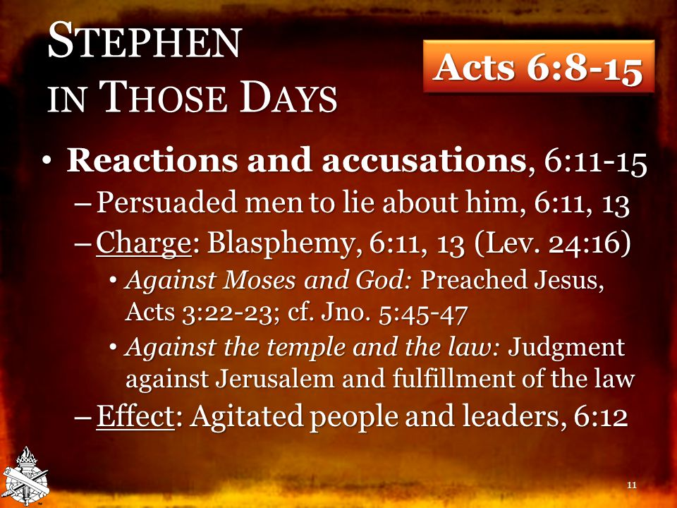 S TEPHEN IN T HOSE D AYS Reactions and accusations, 6:11-15 Reactions and accusations, 6:11-15 – Persuaded men to lie about him, 6:11, 13 – Charge: Blasphemy, 6:11, 13 (Lev.