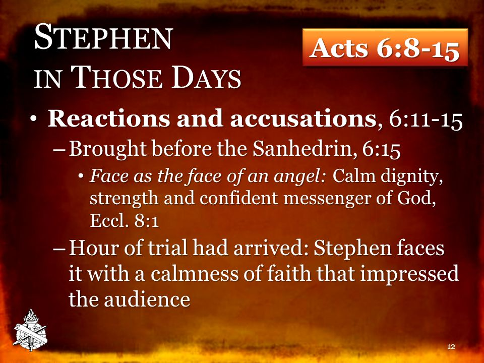S TEPHEN IN T HOSE D AYS Reactions and accusations, 6:11-15 Reactions and accusations, 6:11-15 – Brought before the Sanhedrin, 6:15 Face as the face of an angel: Calm dignity, strength and confident messenger of God, Eccl.