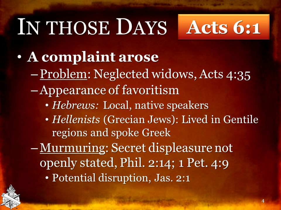 I N THOSE D AYS A complaint arose A complaint arose – Problem: Neglected widows, Acts 4:35 – Appearance of favoritism Hebrews: Local, native speakers Hebrews: Local, native speakers Hellenists (Grecian Jews): Lived in Gentile regions and spoke Greek Hellenists (Grecian Jews): Lived in Gentile regions and spoke Greek – Murmuring: Secret displeasure not openly stated, Phil.