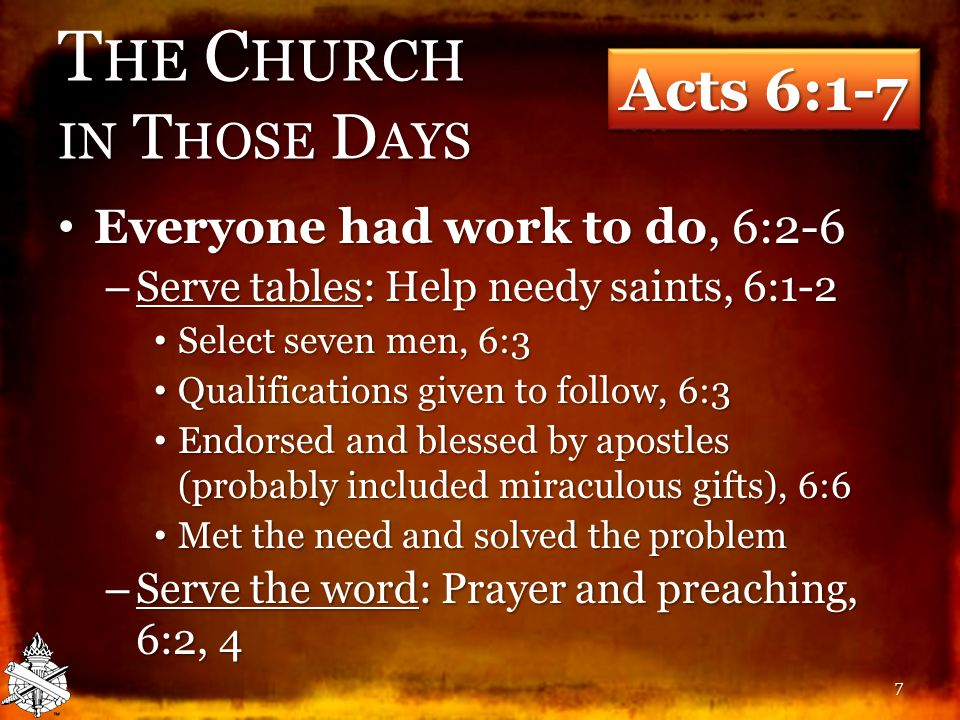 T HE C HURCH IN T HOSE D AYS Everyone had work to do, 6:2-6 Everyone had work to do, 6:2-6 – Serve tables: Help needy saints, 6:1-2 Select seven men, 6:3 Select seven men, 6:3 Qualifications given to follow, 6:3 Qualifications given to follow, 6:3 Endorsed and blessed by apostles (probably included miraculous gifts), 6:6 Endorsed and blessed by apostles (probably included miraculous gifts), 6:6 Met the need and solved the problem Met the need and solved the problem – Serve the word: Prayer and preaching, 6:2, 4 Acts 6:1-7 7