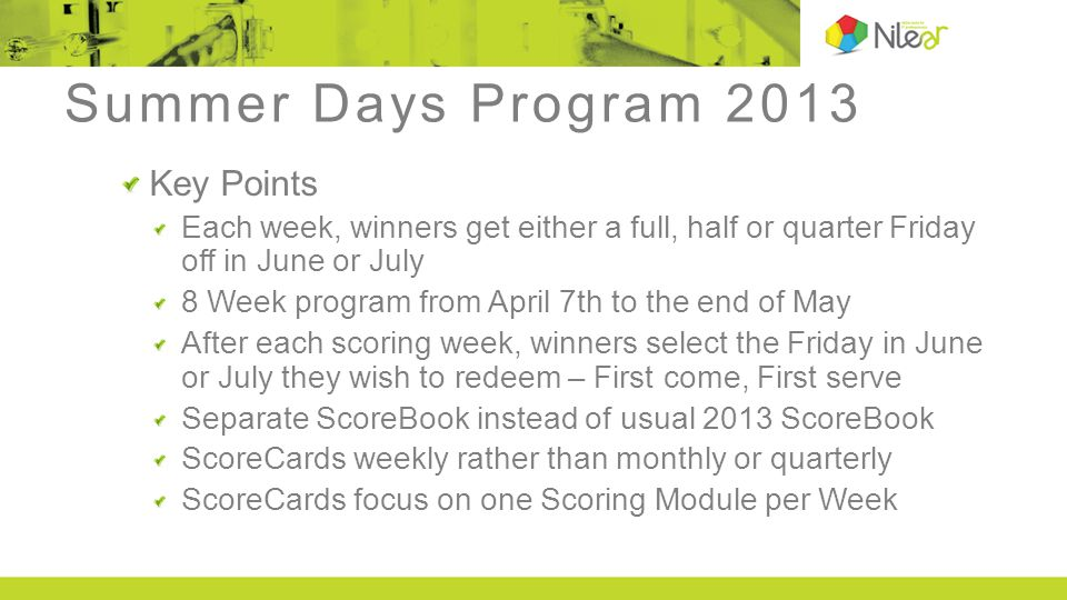 Summer Days Program 2013 Key Points Each week, winners get either a full, half or quarter Friday off in June or July 8 Week program from April 7th to the end of May After each scoring week, winners select the Friday in June or July they wish to redeem – First come, First serve Separate ScoreBook instead of usual 2013 ScoreBook ScoreCards weekly rather than monthly or quarterly ScoreCards focus on one Scoring Module per Week
