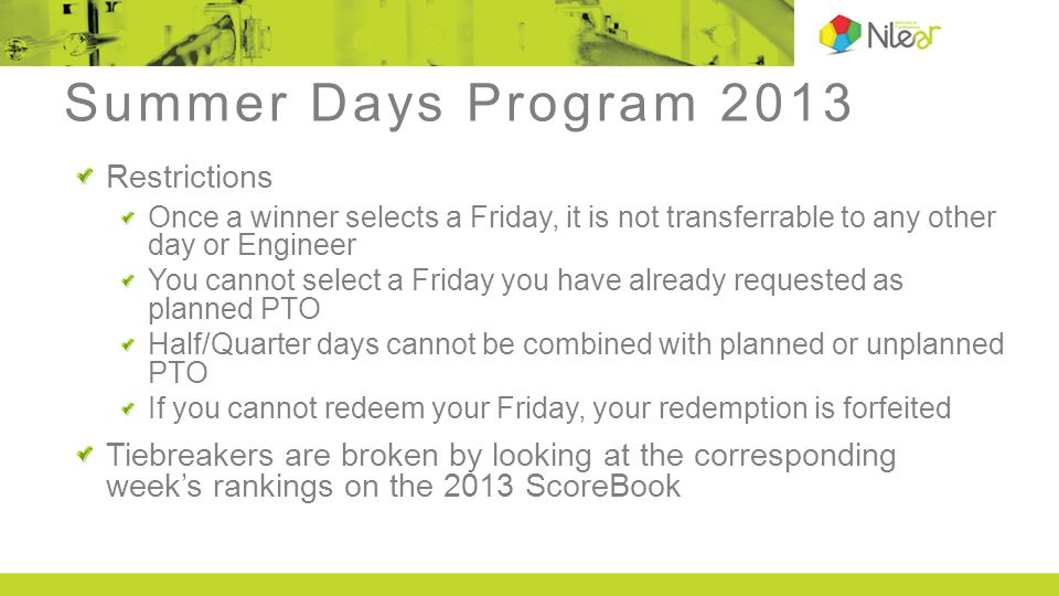 Summer Days Program 2013 Restrictions Once a winner selects a Friday, it is not transferrable to any other day or Engineer You cannot select a Friday you have already requested as planned PTO Half/Quarter days cannot be combined with planned or unplanned PTO If you cannot redeem your Friday, your redemption is forfeited Tiebreakers are broken by looking at the corresponding week's rankings on the 2013 ScoreBook