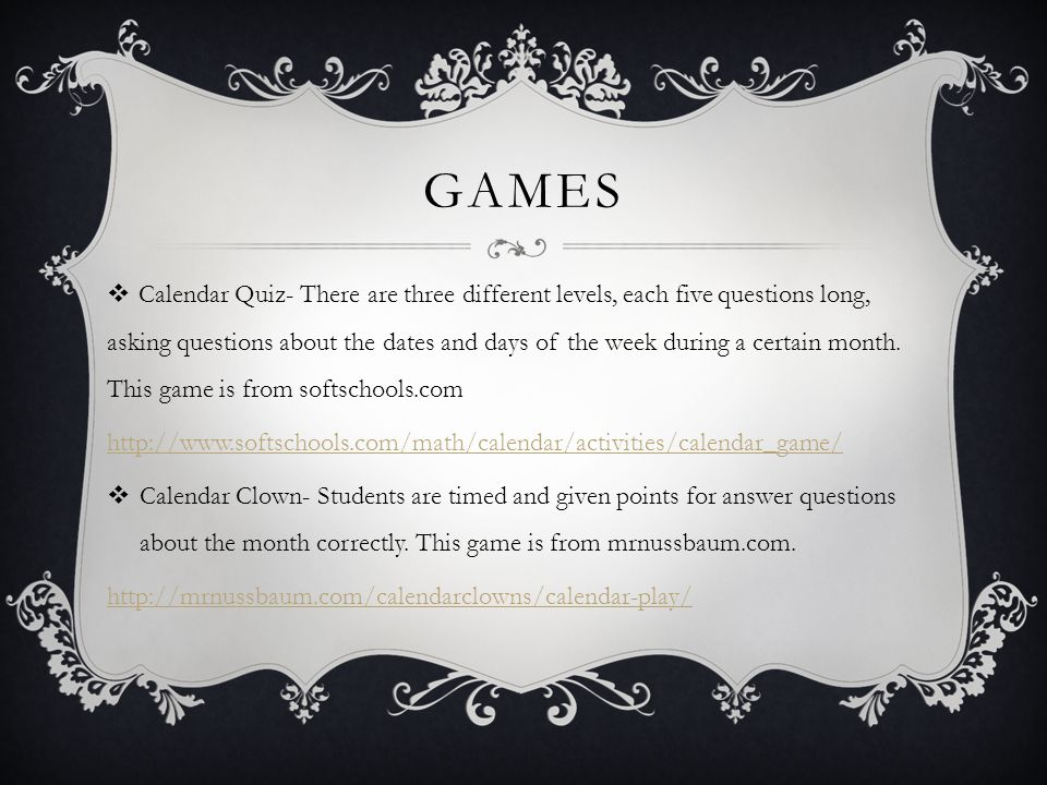 GAMES  Calendar Quiz- There are three different levels, each five questions long, asking questions about the dates and days of the week during a cert